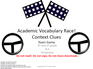 The packet also includes information on 'why to use context clues' and information from Iredell Statesville Schools about Common Core Standards.  This game includes 25 sentences that include 4th and 5th grade ELA (English Language Arts) Vocabulary and the students use the context clues in the sentence to determine the definitions of the ELA vocabulary words.   The students have opportunities to get extra points and move their car ahead on the game board by providing synonyms, antonyms, multiple meanings of the words, acting/drawing it out, or providing another example/sentence of the word.
